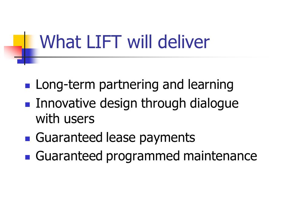 What LIFT will deliver Long-term partnering and learning Innovative design through dialogue with users Guaranteed lease payments Guaranteed programmed