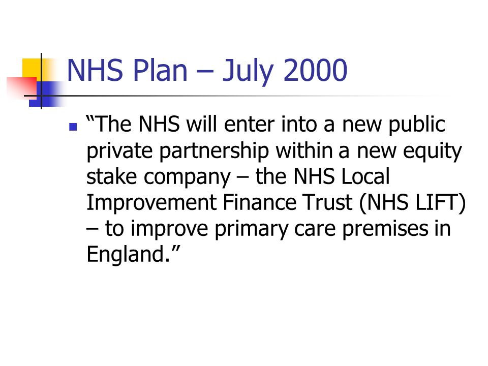NHS Plan – July 2000 The NHS will enter into a new public private partnership within a new equity stake company – the NHS Local Improvement Finance Tr
