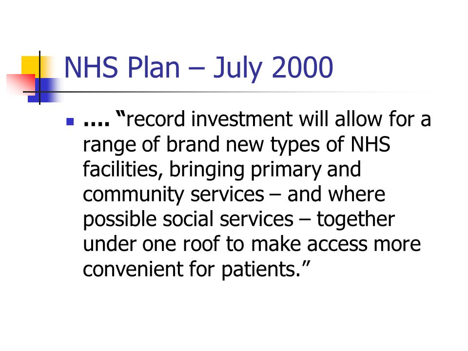 NHS Plan – July 2000 …. record investment will allow for a range of brand new types of NHS facilities, bringing primary and community services – and w