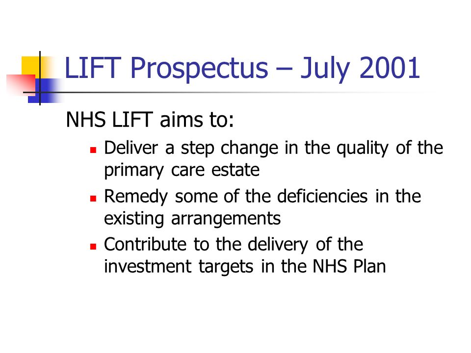 LIFT Prospectus – July 2001 NHS LIFT aims to: Deliver a step change in the quality of the primary care estate Remedy some of the deficiencies in the e