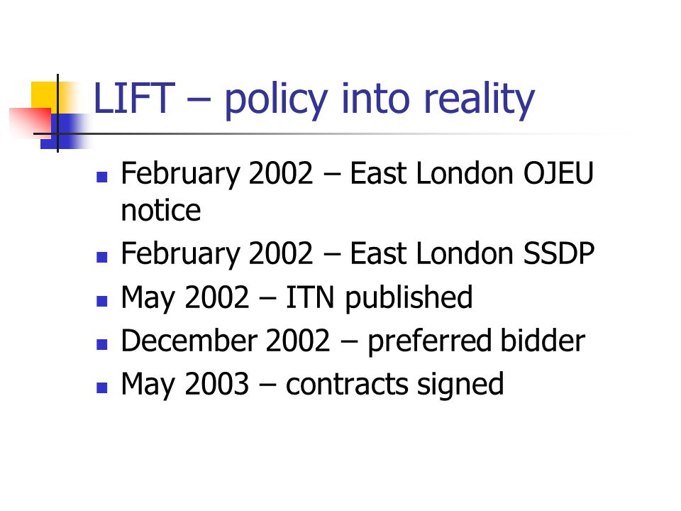LIFT – policy into reality February 2002 – East London OJEU notice February 2002 – East London SSDP May 2002 – ITN published December 2002 – preferred bidder May 2003 – contracts signed