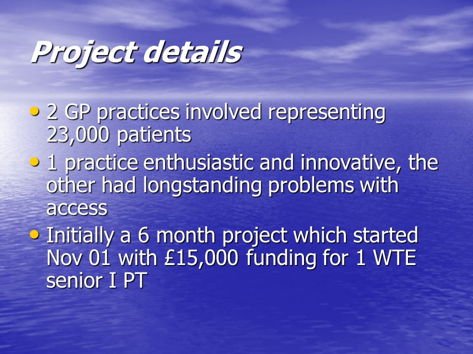 Project details 2 GP practices involved representing 23,000 patients 2 GP practices involved representing 23,000 patients 1 practice enthusiastic and