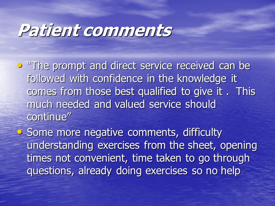 Patient comments The prompt and direct service received can be followed with confidence in the knowledge it comes from those best qualified to give it