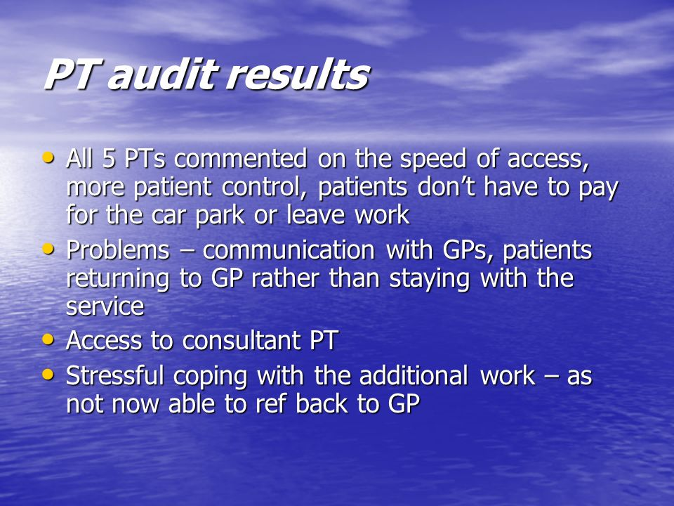PT audit results All 5 PTs commented on the speed of access, more patient control, patients dont have to pay for the car park or leave work All 5 PTs