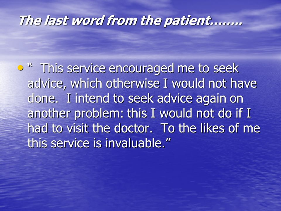 The last word from the patient…….. This service encouraged me to seek advice, which otherwise I would not have done. I intend to seek advice again on