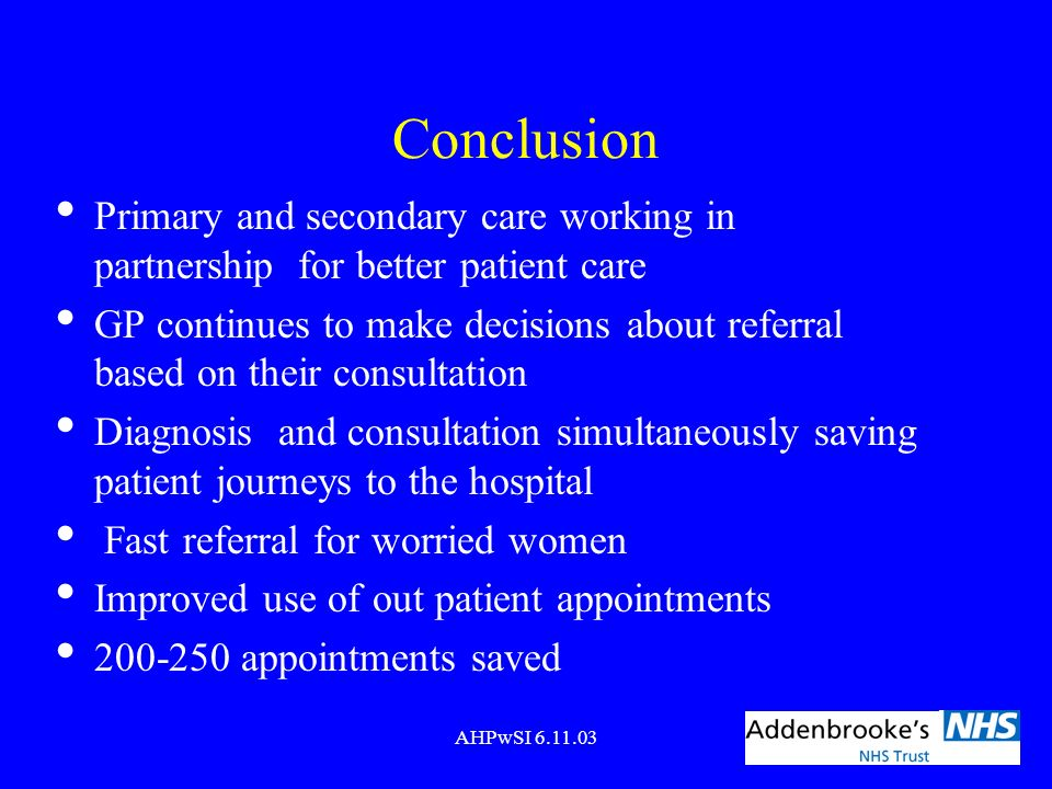 AHPwSI 6.11.03 Conclusion Primary and secondary care working in partnership for better patient care GP continues to make decisions about referral base