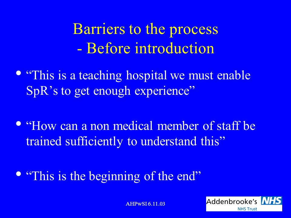 AHPwSI 6.11.03 Barriers to the process - Before introduction This is a teaching hospital we must enable SpRs to get enough experience How can a non me