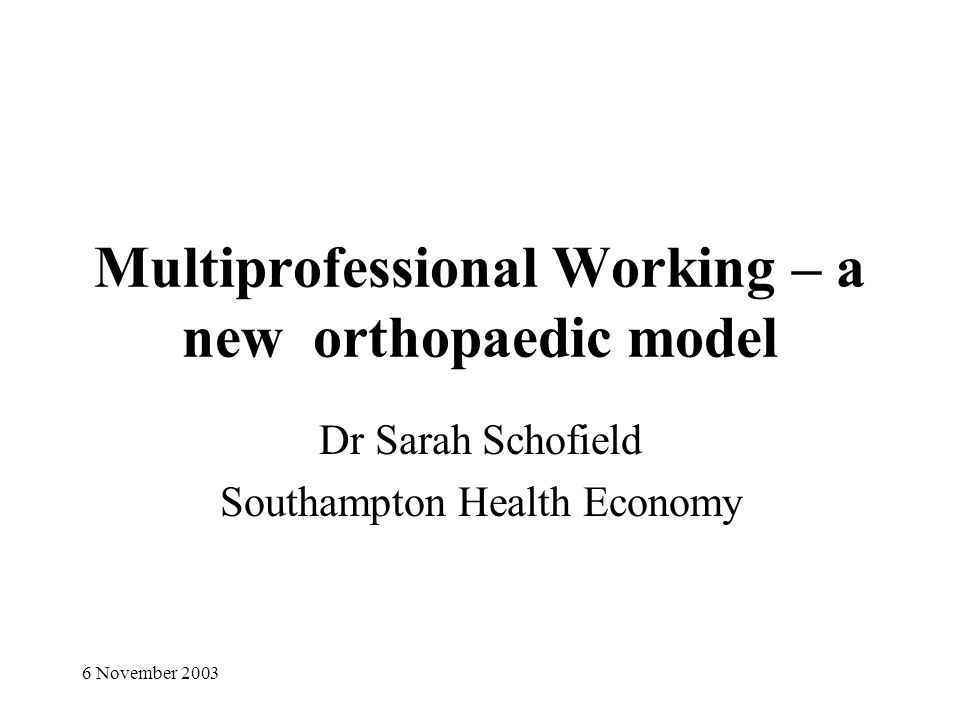 6 November 2003 Multiprofessional Working – a new orthopaedic model Dr Sarah Schofield Southampton Health Economy