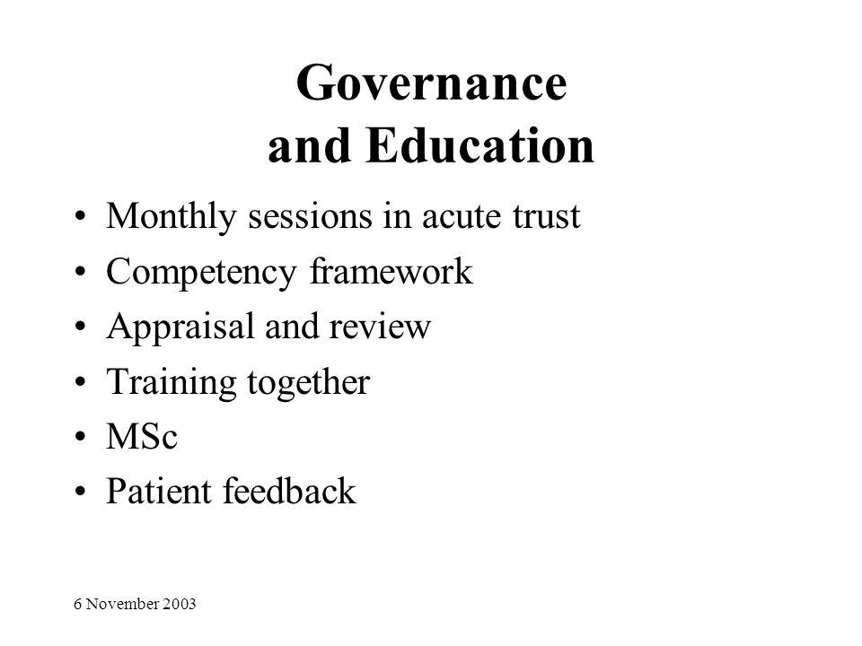 6 November 2003 Governance and Education Monthly sessions in acute trust Competency framework Appraisal and review Training together MSc Patient feedback