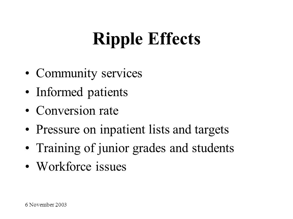 6 November 2003 Ripple Effects Community services Informed patients Conversion rate Pressure on inpatient lists and targets Training of junior grades and students Workforce issues