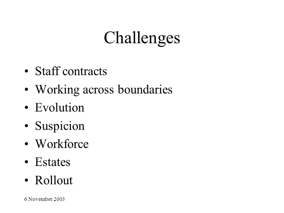 6 November 2003 Challenges Staff contracts Working across boundaries Evolution Suspicion Workforce Estates Rollout