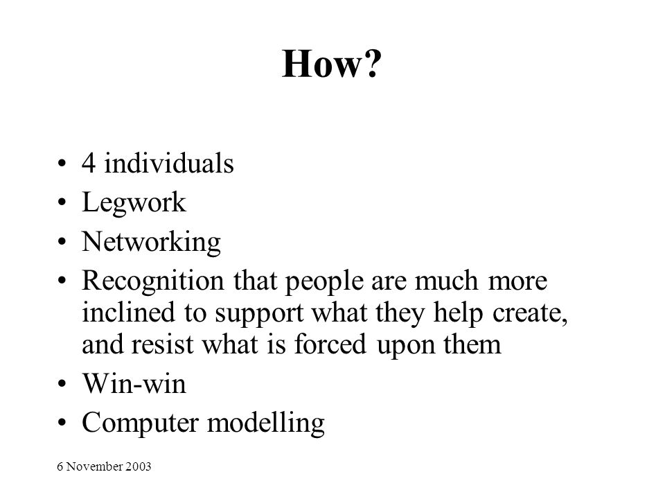 6 November 2003 How? 4 individuals Legwork Networking Recognition that people are much more inclined to support what they help create, and resist what