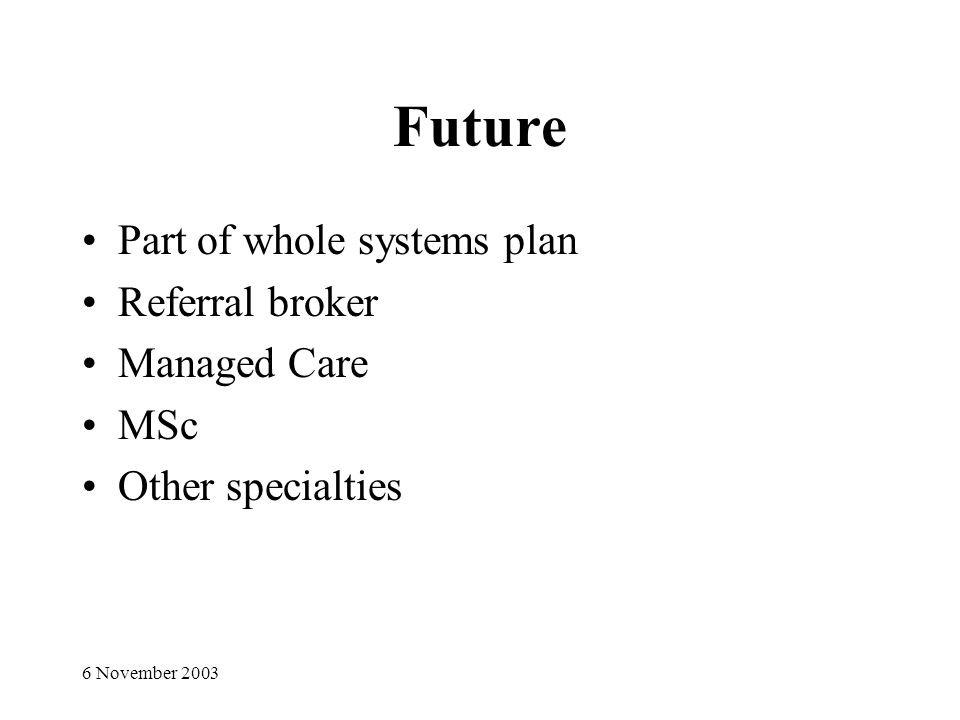 6 November 2003 Future Part of whole systems plan Referral broker Managed Care MSc Other specialties