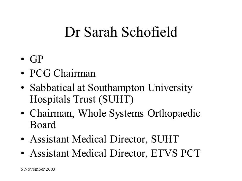 6 November 2003 Dr Sarah Schofield GP PCG Chairman Sabbatical at Southampton University Hospitals Trust (SUHT) Chairman, Whole Systems Orthopaedic Board Assistant Medical Director, SUHT Assistant Medical Director, ETVS PCT