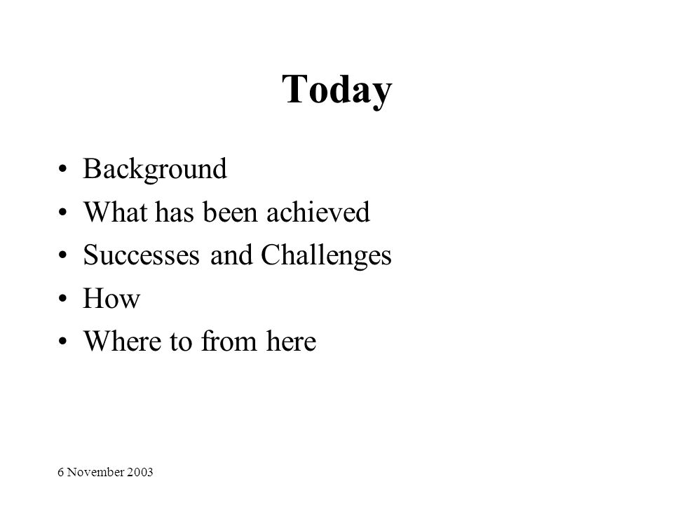 6 November 2003 Today Background What has been achieved Successes and Challenges How Where to from here
