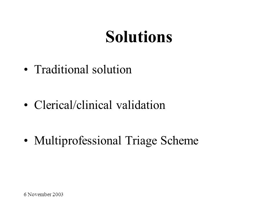 6 November 2003 Solutions Traditional solution Clerical/clinical validation Multiprofessional Triage Scheme