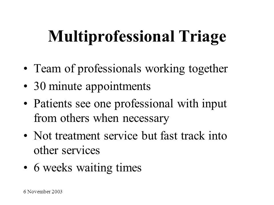 6 November 2003 Multiprofessional Triage Team of professionals working together 30 minute appointments Patients see one professional with input from others when necessary Not treatment service but fast track into other services 6 weeks waiting times