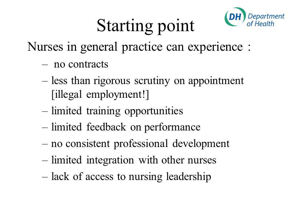 Starting point Nurses in general practice can experience : – no contracts –less than rigorous scrutiny on appointment [illegal employment!] –limited t