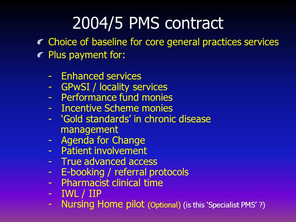 2004/5 PMS contract Choice of baseline for core general practices services Plus payment for: - Enhanced services - GPwSI / locality services - Perform