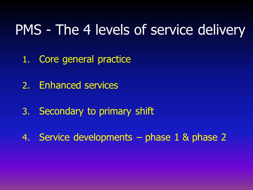 1. Core general practice 2. Enhanced services 3. Secondary to primary shift 4. Service developments – phase 1 & phase 2 PMS - The 4 levels of service