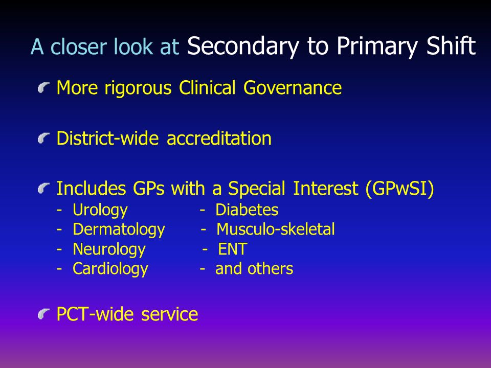 More rigorous Clinical Governance District-wide accreditation Includes GPs with a Special Interest (GPwSI) - Urology - Diabetes - Dermatology - Muscul