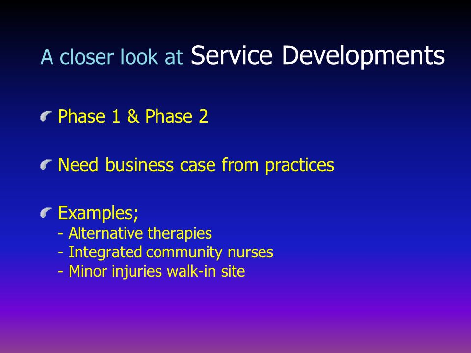 Phase 1 & Phase 2 Need business case from practices Examples; - Alternative therapies - Integrated community nurses - Minor injuries walk-in site A cl