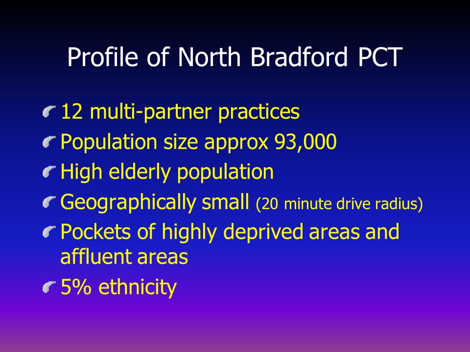 Profile of North Bradford PCT 12 multi-partner practices Population size approx 93,000 High elderly population Geographically small (20 minute drive r