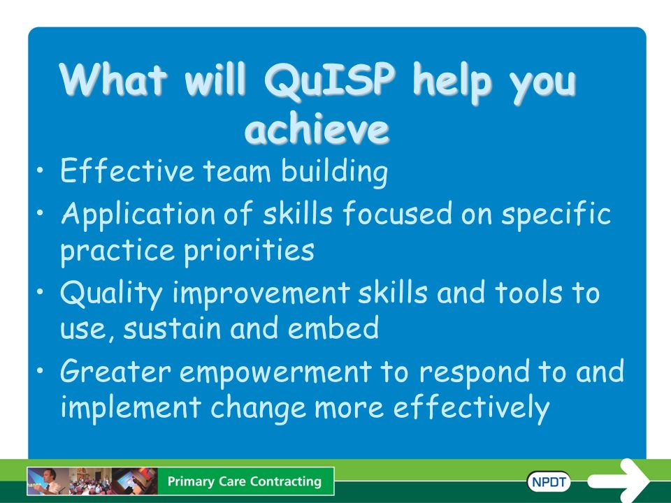 What will QuISP help you achieve Effective team building Application of skills focused on specific practice priorities Quality improvement skills and tools to use, sustain and embed Greater empowerment to respond to and implement change more effectively