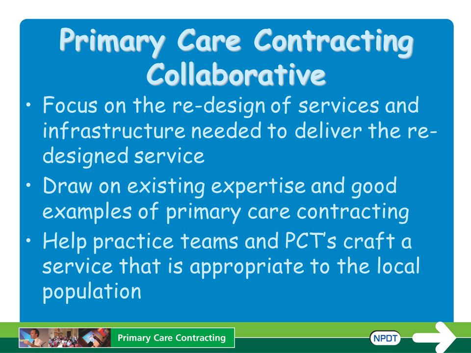 Primary Care Contracting Collaborative Focus on the re-design of services and infrastructure needed to deliver the re- designed service Draw on existi