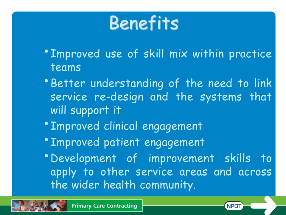 Benefits Improved use of skill mix within practice teams Better understanding of the need to link service re-design and the systems that will support it Improved clinical engagement Improved patient engagement Development of improvement skills to apply to other service areas and across the wider health community.