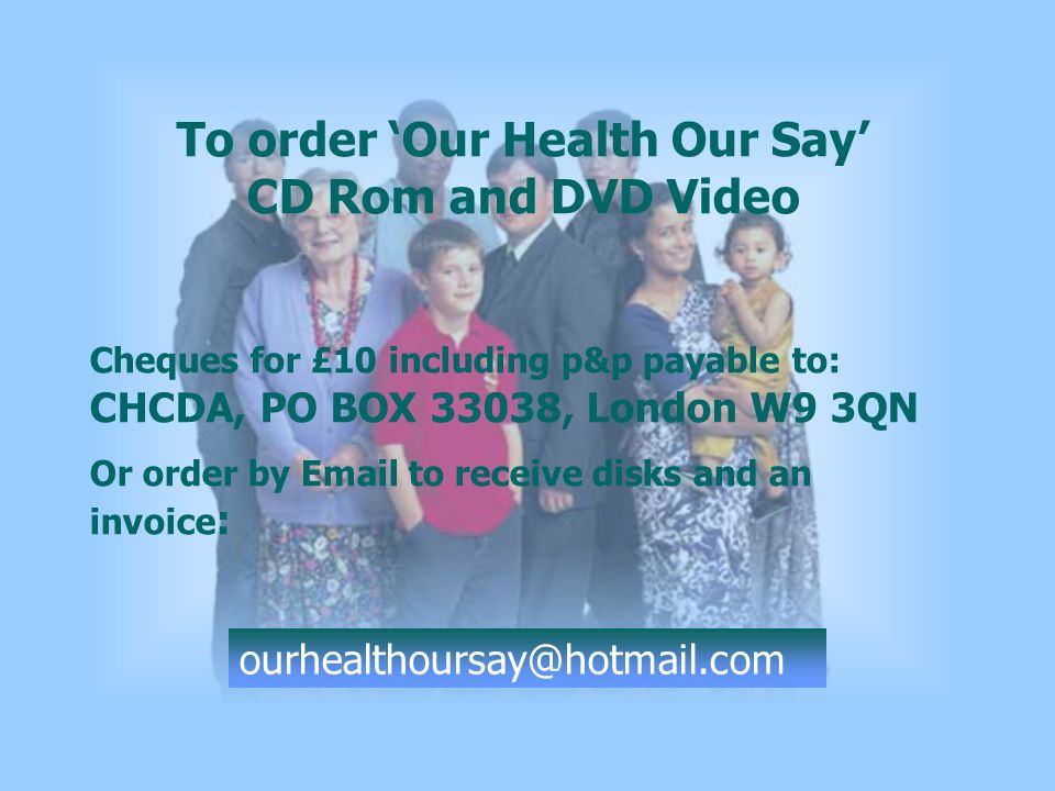 To order Our Health Our Say CD Rom and DVD Video Cheques for £10 including p&p payable to: CHCDA, PO BOX 33038, London W9 3QN Or order by  to receive disks and an invoice :
