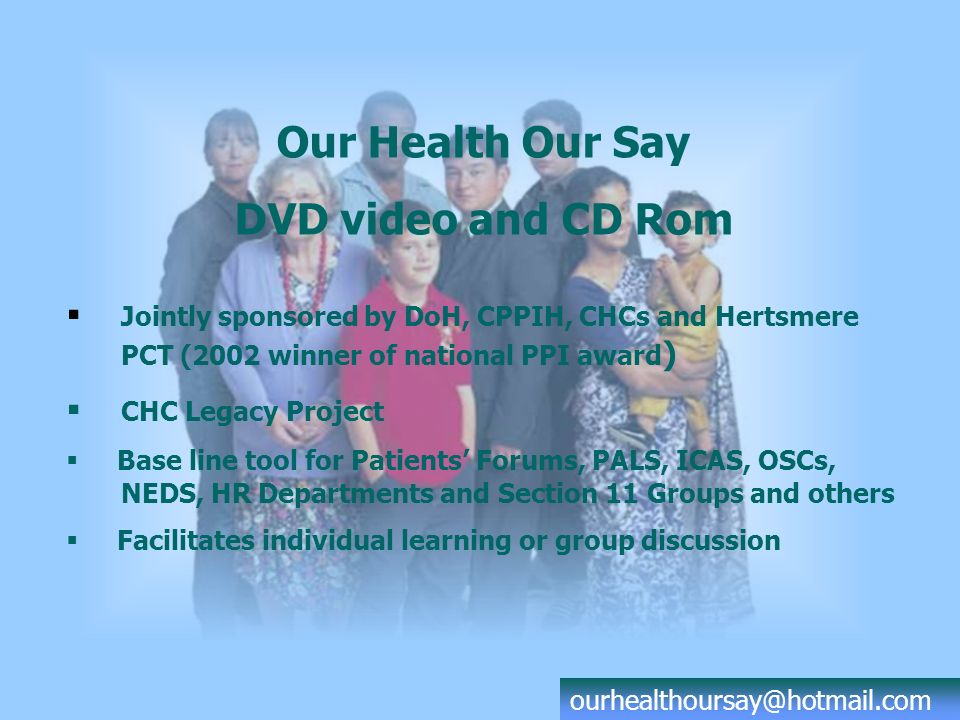 DVD video - Interviews with Dave Monk: BBC Presenter Our health - our say DVD video Chapters: Overview of PPI Agenda PALS/ICAS and NHS Direct Patients Forums Expert Patient Programme Local Authority Overview & Scrutiny Public Engagement by NHS & Primary Care Trusts (Section 11) The role of CPPIH Summary of changes for patients ourhealthoursay@hotmail.com