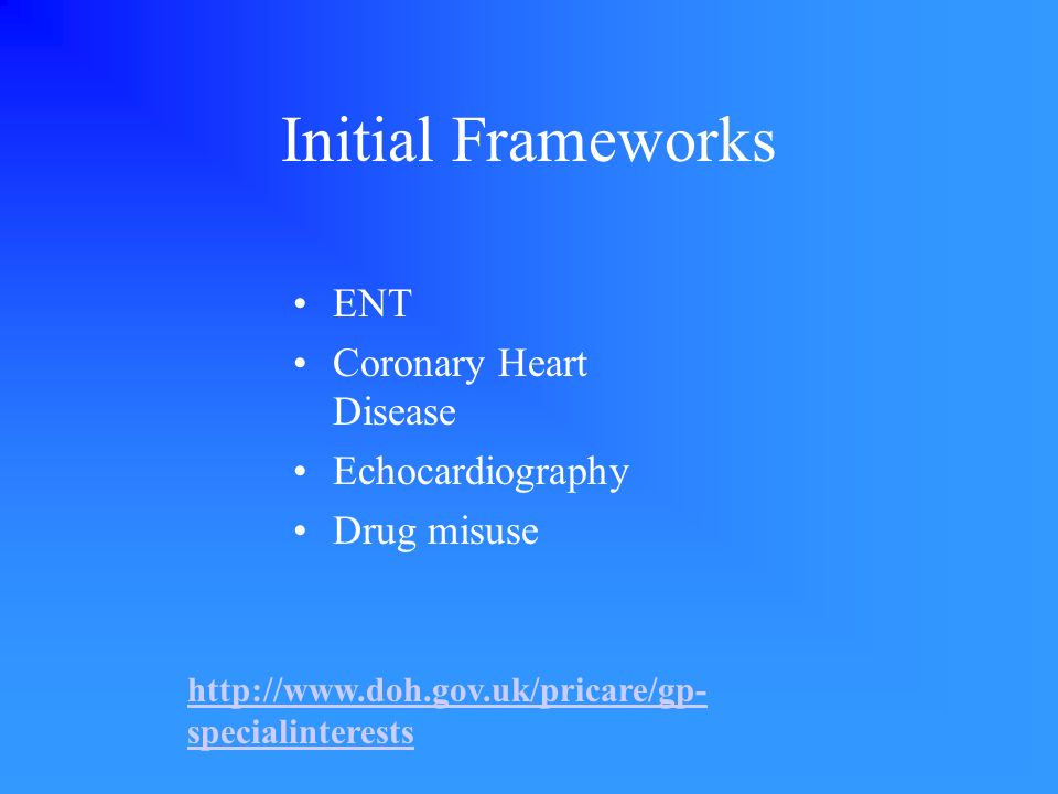 Initial Frameworks ENT Coronary Heart Disease Echocardiography Drug misuse http://www.doh.gov.uk/pricare/gp- specialinterests
