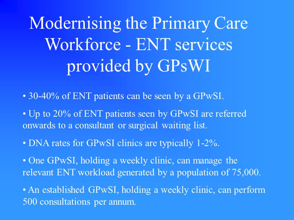 Modernising the Primary Care Workforce - ENT services provided by GPsWI 30-40% of ENT patients can be seen by a GPwSI. Up to 20% of ENT patients seen