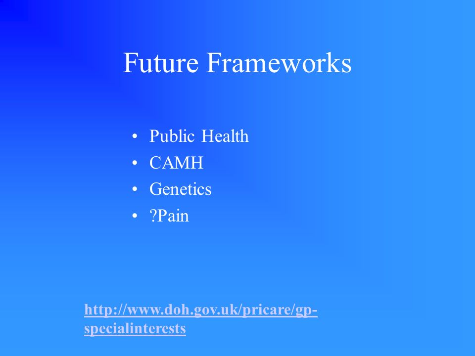 Future Frameworks Public Health CAMH Genetics ?Pain http://www.doh.gov.uk/pricare/gp- specialinterests