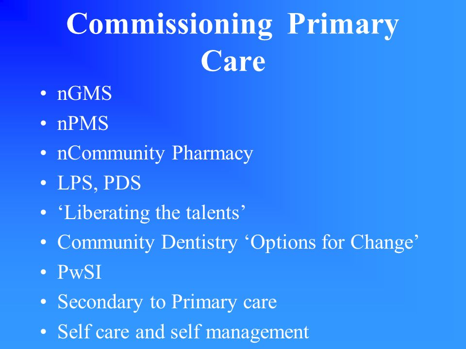 Commissioning Primary Care nGMS nPMS nCommunity Pharmacy LPS, PDS Liberating the talents Community Dentistry Options for Change PwSI Secondary to Prim