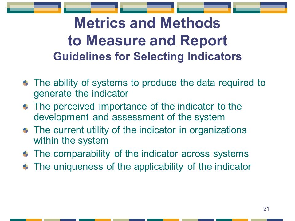 21 Metrics and Methods to Measure and Report Guidelines for Selecting Indicators The ability of systems to produce the data required to generate the indicator The perceived importance of the indicator to the development and assessment of the system The current utility of the indicator in organizations within the system The comparability of the indicator across systems The uniqueness of the applicability of the indicator