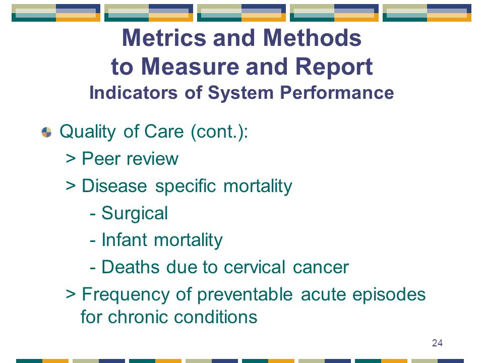 24 Metrics and Methods to Measure and Report Indicators of System Performance Quality of Care (cont.): > Peer review > Disease specific mortality - Surgical - Infant mortality - Deaths due to cervical cancer > Frequency of preventable acute episodes for chronic conditions