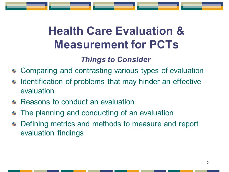 3 Health Care Evaluation & Measurement for PCTs Things to Consider Comparing and contrasting various types of evaluation Identification of problems that may hinder an effective evaluation Reasons to conduct an evaluation The planning and conducting of an evaluation Defining metrics and methods to measure and report evaluation findings