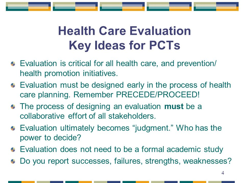 4 Health Care Evaluation Key Ideas for PCTs Evaluation is critical for all health care, and prevention/ health promotion initiatives.