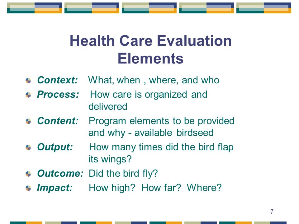 7 Health Care Evaluation Elements Context: What, when, where, and who Process: How care is organized and delivered Content: Program elements to be provided and why - available birdseed Output: How many times did the bird flap its wings.