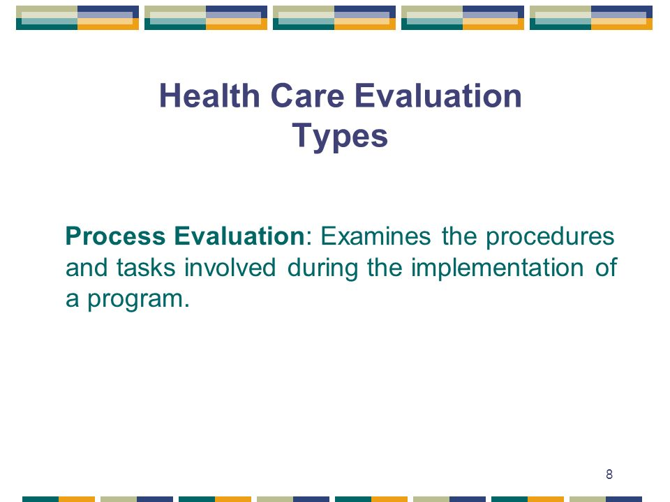 8 Health Care Evaluation Types Process Evaluation: Examines the procedures and tasks involved during the implementation of a program.