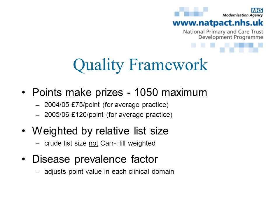 Quality Framework Points make prizes - 1050 maximum –2004/05 £75/point (for average practice) –2005/06 £120/point (for average practice) Weighted by relative list size –crude list size not Carr-Hill weighted Disease prevalence factor –adjusts point value in each clinical domain