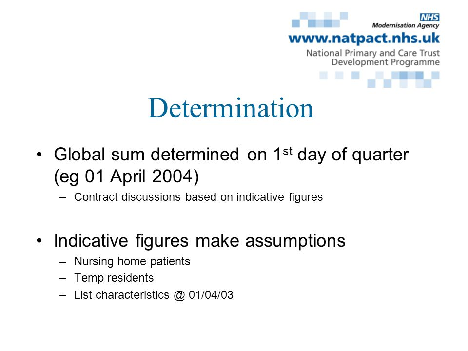 Determination Global sum determined on 1 st day of quarter (eg 01 April 2004) –Contract discussions based on indicative figures Indicative figures make assumptions –Nursing home patients –Temp residents –List characteristics @ 01/04/03