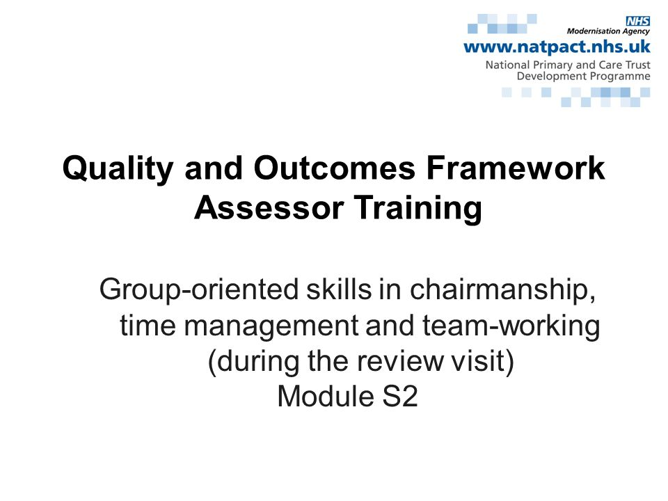 Quality and Outcomes Framework Assessor Training Group-oriented skills in chairmanship, time management and team-working (during the review visit) Module S2