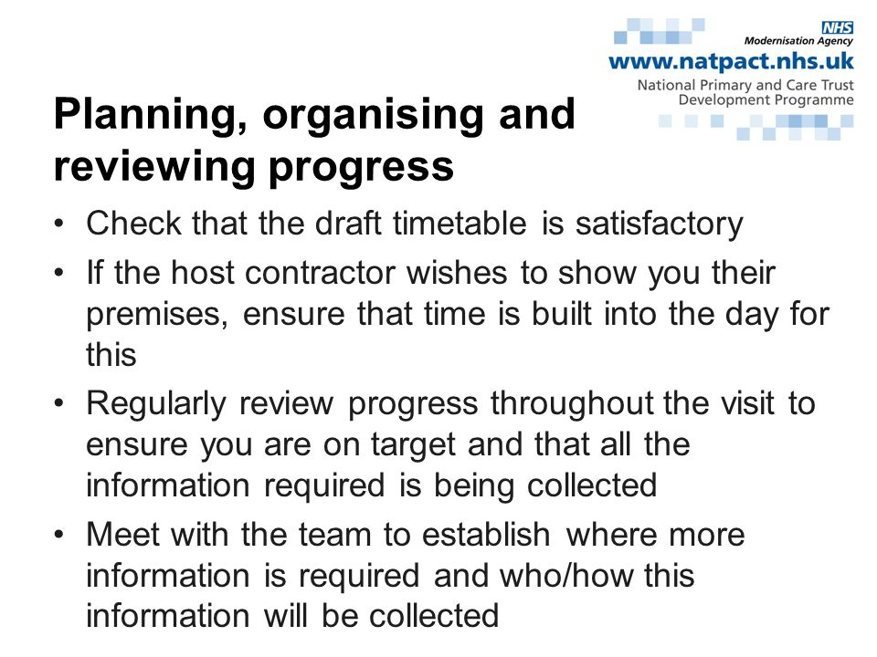 Check that the draft timetable is satisfactory If the host contractor wishes to show you their premises, ensure that time is built into the day for this Regularly review progress throughout the visit to ensure you are on target and that all the information required is being collected Meet with the team to establish where more information is required and who/how this information will be collected Planning, organising and reviewing progress