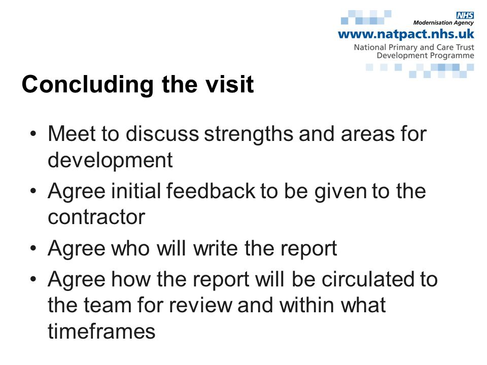 Meet to discuss strengths and areas for development Agree initial feedback to be given to the contractor Agree who will write the report Agree how the report will be circulated to the team for review and within what timeframes Concluding the visit