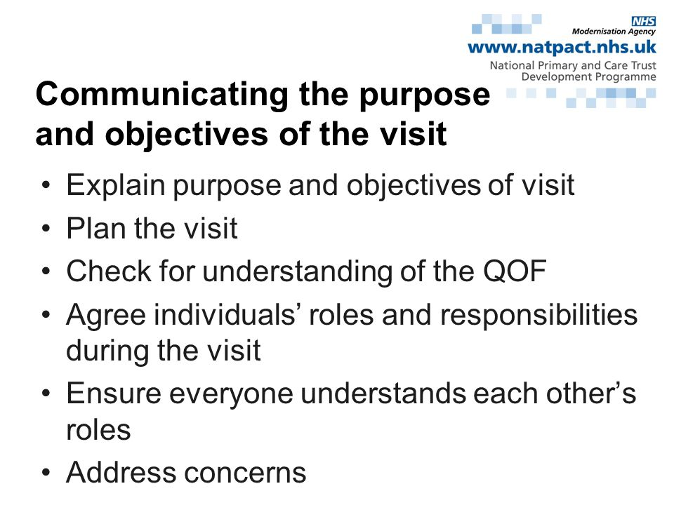 Explain purpose and objectives of visit Plan the visit Check for understanding of the QOF Agree individuals roles and responsibilities during the visit Ensure everyone understands each others roles Address concerns Communicating the purpose and objectives of the visit