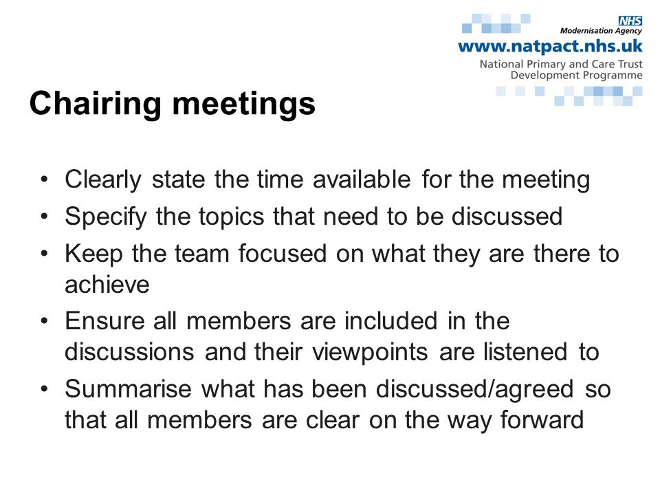 Clearly state the time available for the meeting Specify the topics that need to be discussed Keep the team focused on what they are there to achieve Ensure all members are included in the discussions and their viewpoints are listened to Summarise what has been discussed/agreed so that all members are clear on the way forward Chairing meetings