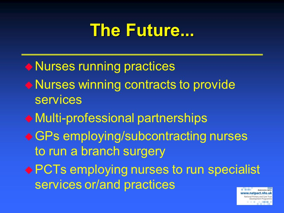 The Future... Nurses running practices Nurses winning contracts to provide services Multi-professional partnerships GPs employing/subcontracting nurse